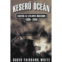 David Fairbank White - Keserű óceán – Csaták az Atlanti-óceánon 1939-1945