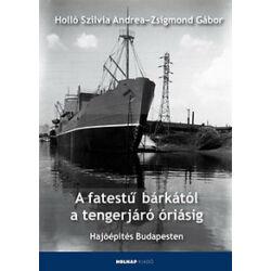 Holló Szilvia Andrea, Zsigmond Gábor - A fatestű bárkától a tengerjáró óriásig – Hajóépítés Budapesten